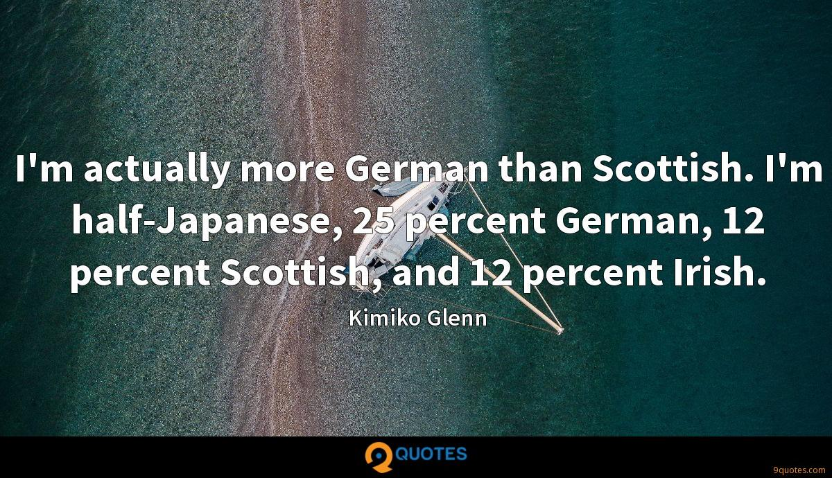 I'm actually more German than Scottish. I'm half-Japanese, 25 percent German, 12 percent Scottish, and 12 percent Irish.