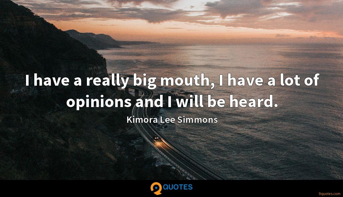 I have a really big mouth, I have a lot of opinions and I will be heard.