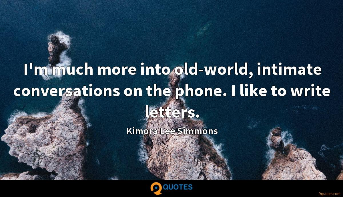 I'm much more into old-world, intimate conversations on the phone. I like to write letters.