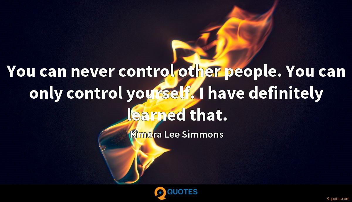 You can never control other people. You can only control yourself. I have definitely learned that.
