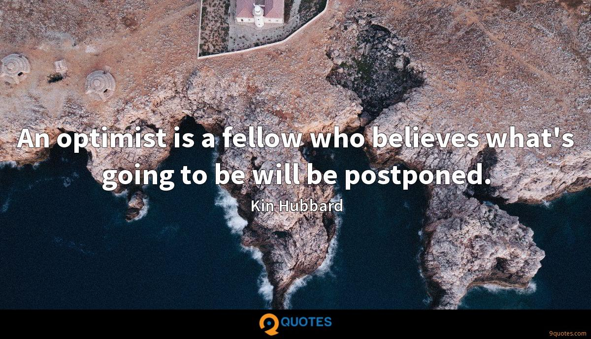 An optimist is a fellow who believes what's going to be will be postponed.