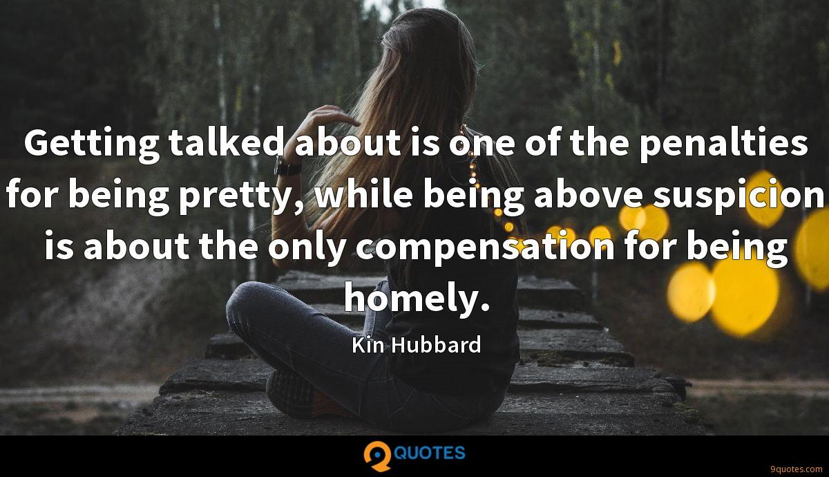 Getting talked about is one of the penalties for being pretty, while being above suspicion is about the only compensation for being homely.