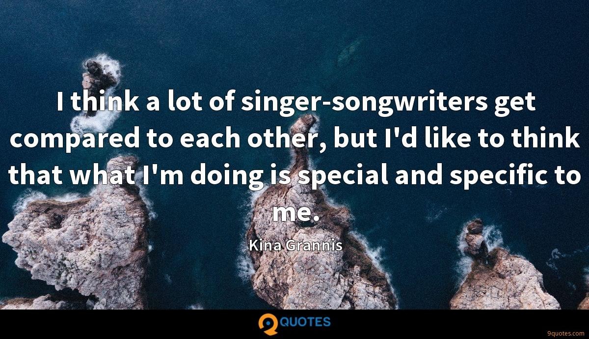 I think a lot of singer-songwriters get compared to each other, but I'd like to think that what I'm doing is special and specific to me.