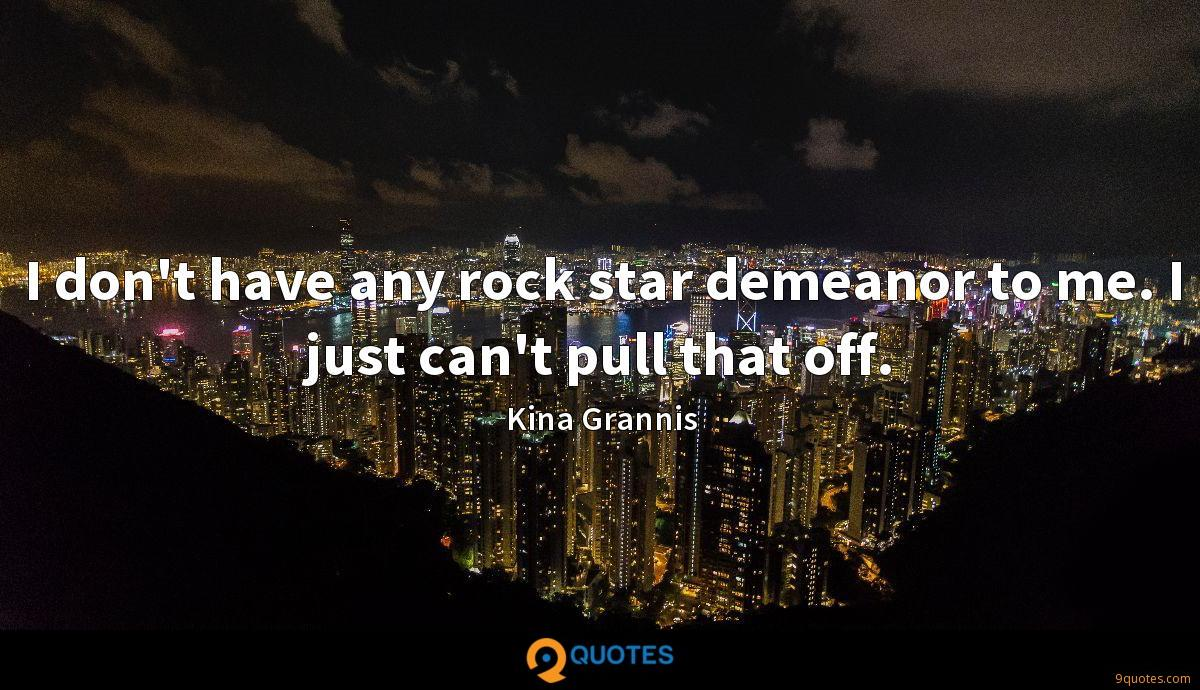 I don't have any rock star demeanor to me. I just can't pull that off.