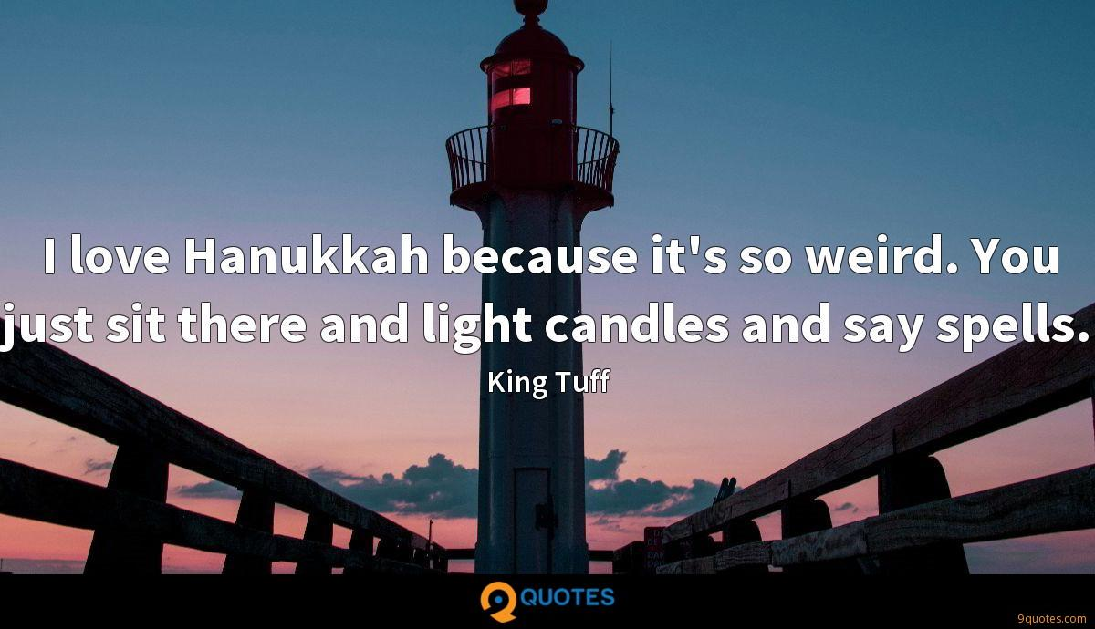 I love Hanukkah because it's so weird. You just sit there and light candles and say spells.
