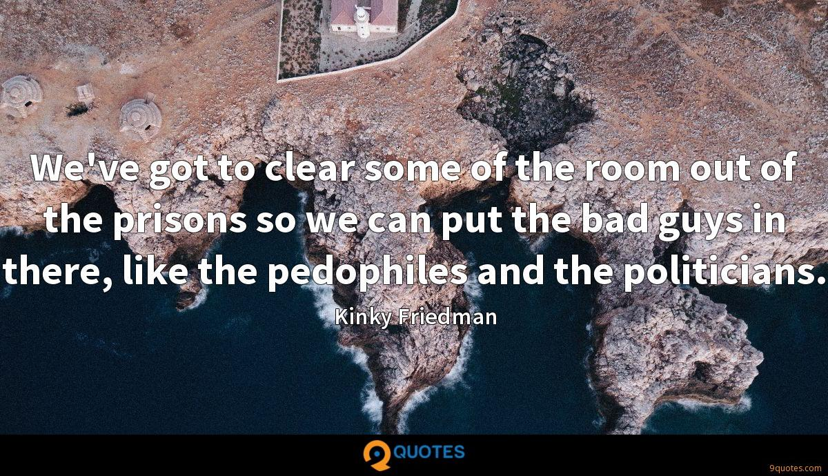 We've got to clear some of the room out of the prisons so we can put the bad guys in there, like the pedophiles and the politicians.