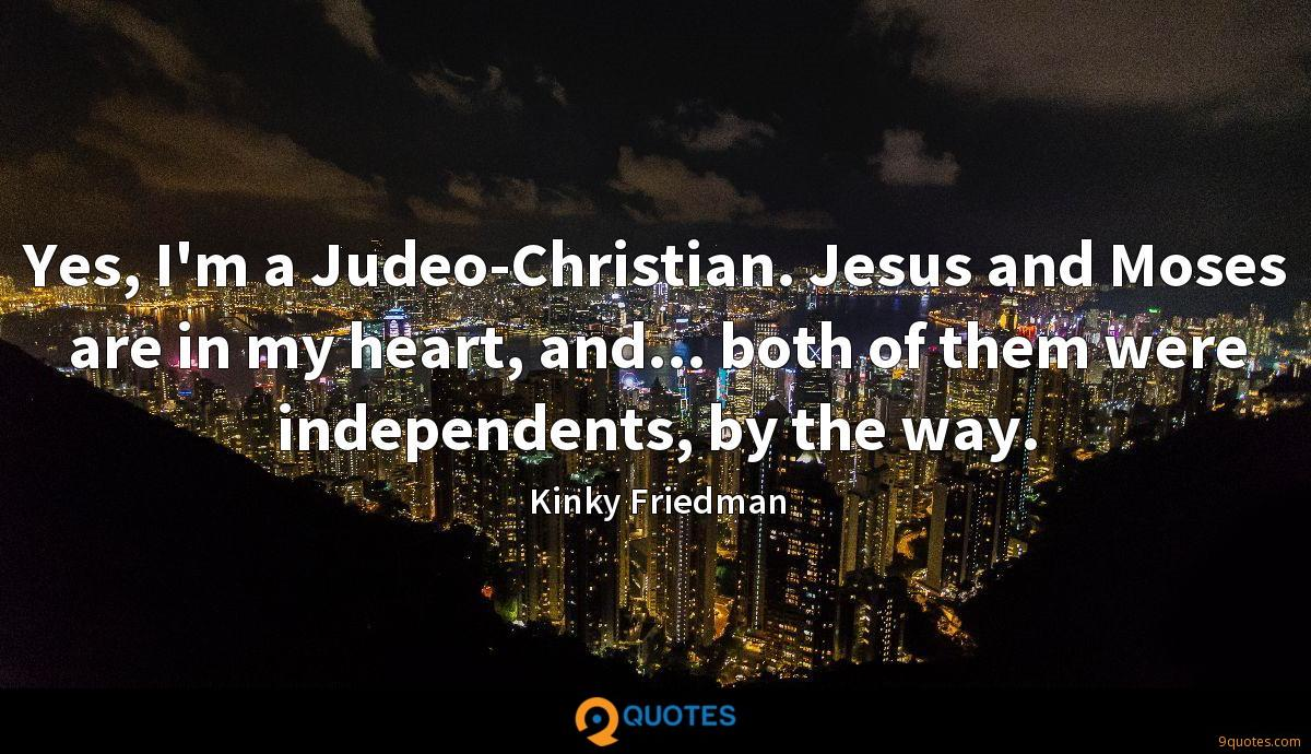 Yes, I'm a Judeo-Christian. Jesus and Moses are in my heart, and... both of them were independents, by the way.