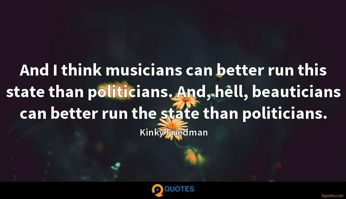 And I think musicians can better run this state than politicians. And, hell, beauticians can better run the state than politicians.