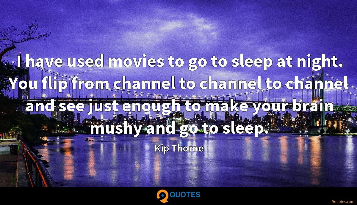 I have used movies to go to sleep at night. You flip from channel to channel to channel and see just enough to make your brain mushy and go to sleep.