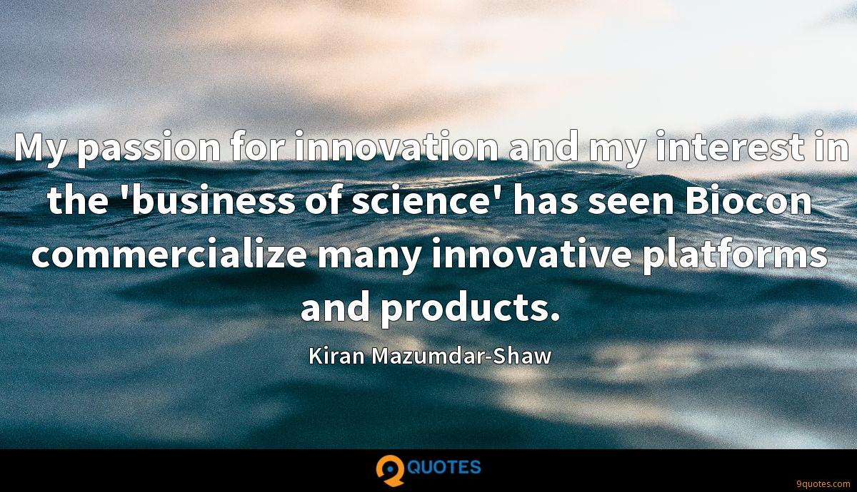 My passion for innovation and my interest in the 'business of science' has seen Biocon commercialize many innovative platforms and products.