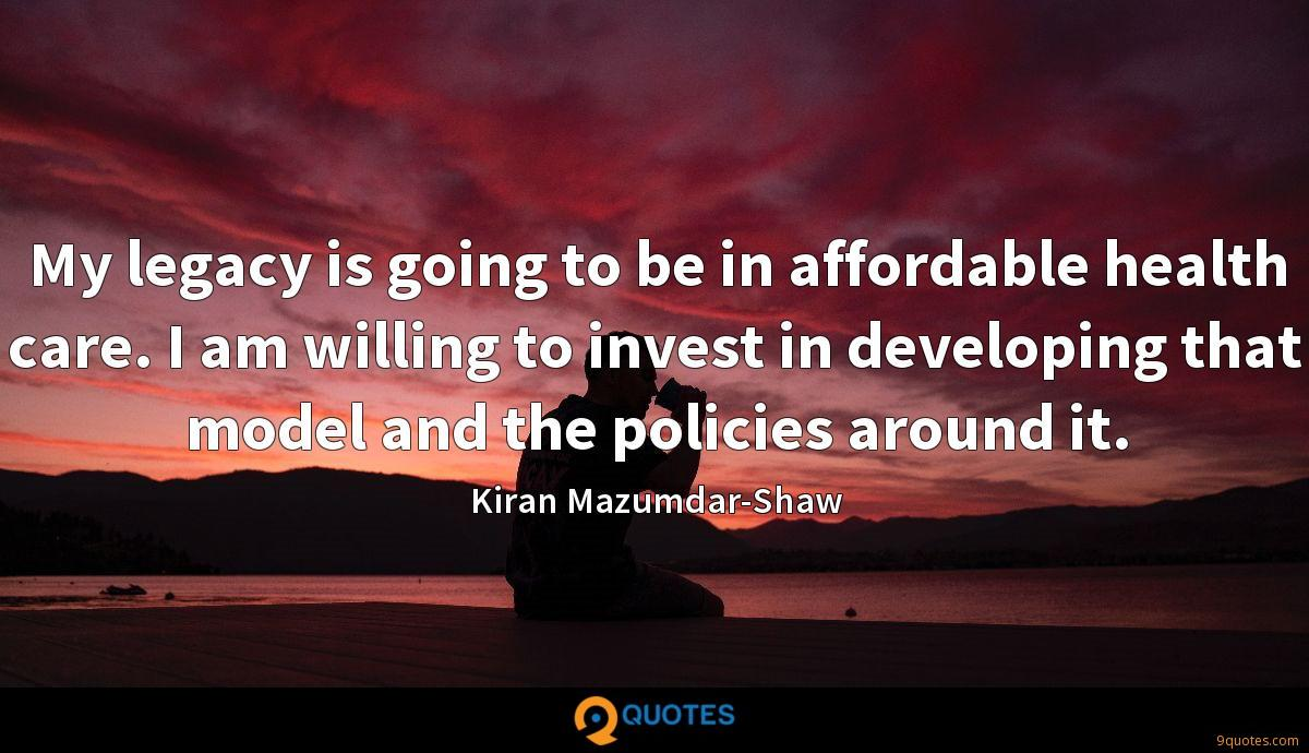 My legacy is going to be in affordable health care. I am willing to invest in developing that model and the policies around it.