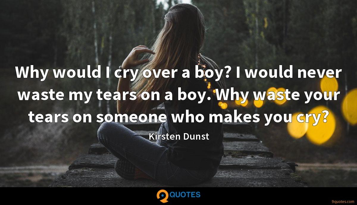 Why would I cry over a boy? I would never waste my tears on a boy. Why waste your tears on someone who makes you cry?