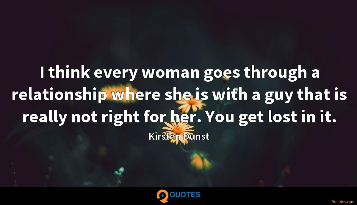 I think every woman goes through a relationship where she is with a guy that is really not right for her. You get lost in it.