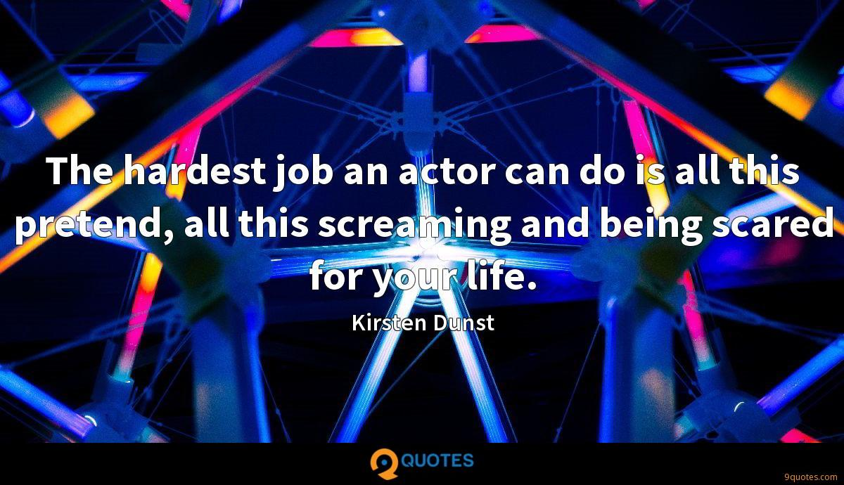 The hardest job an actor can do is all this pretend, all this screaming and being scared for your life.