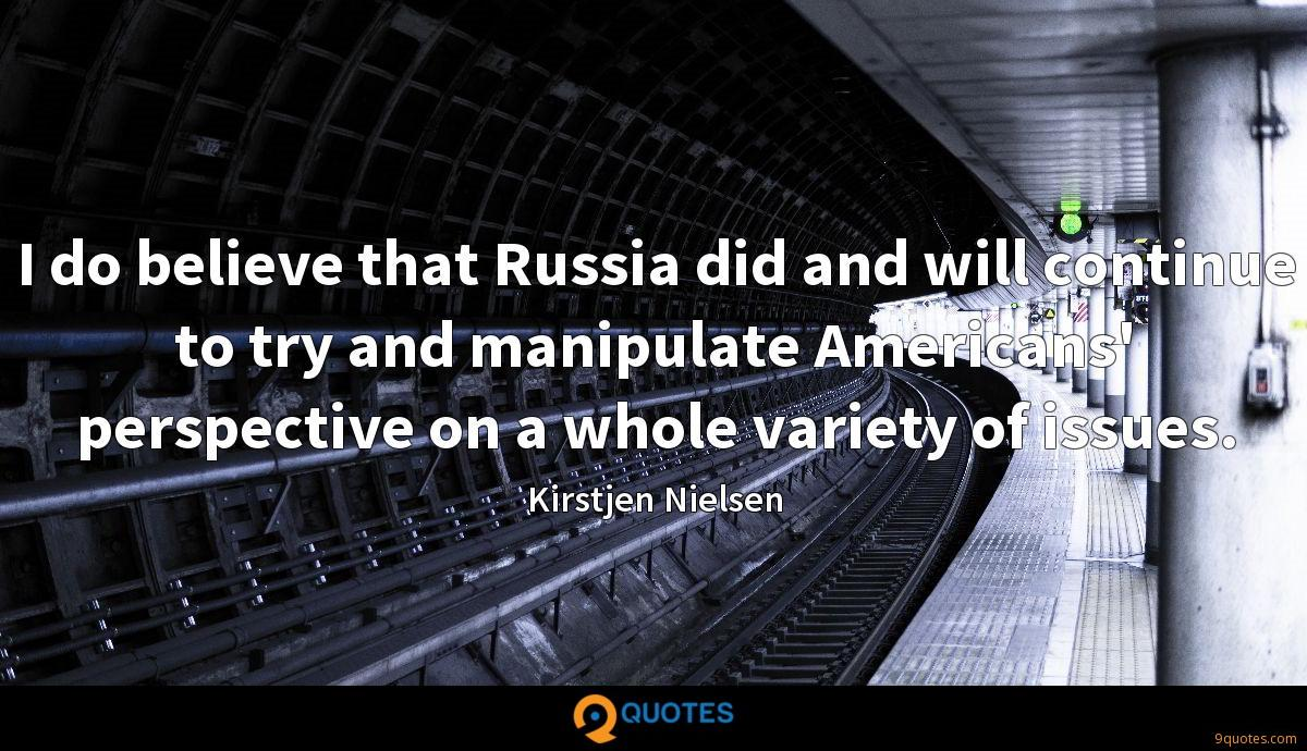 I do believe that Russia did and will continue to try and manipulate Americans' perspective on a whole variety of issues.