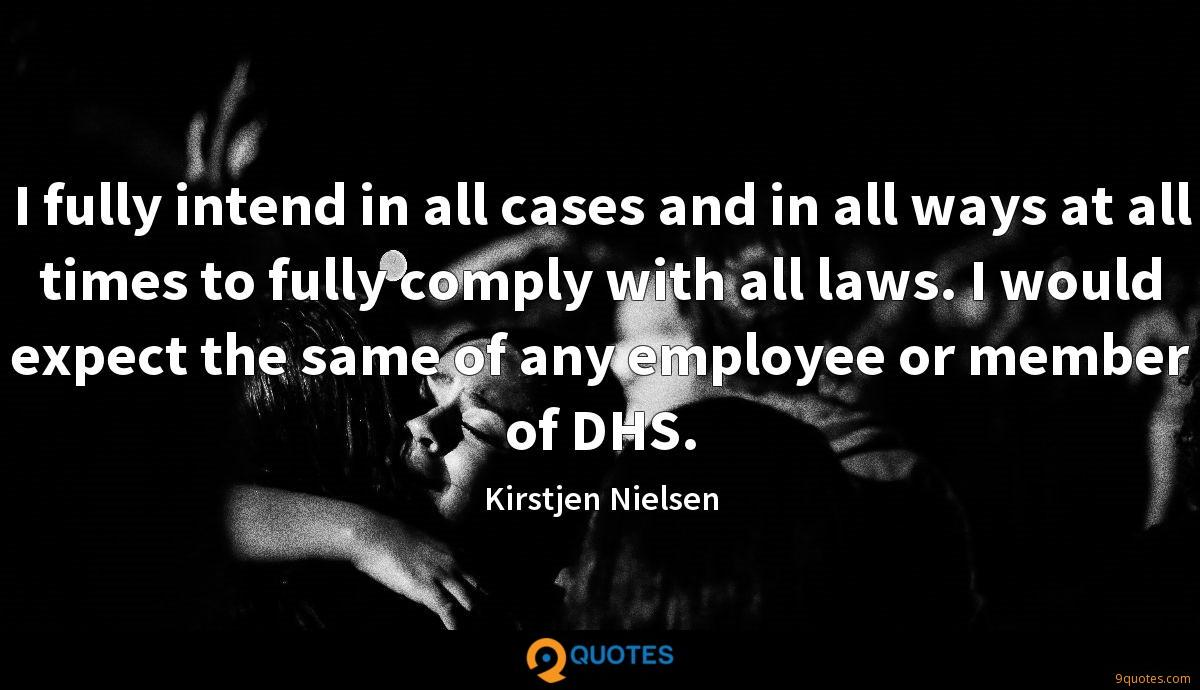 I fully intend in all cases and in all ways at all times to fully comply with all laws. I would expect the same of any employee or member of DHS.