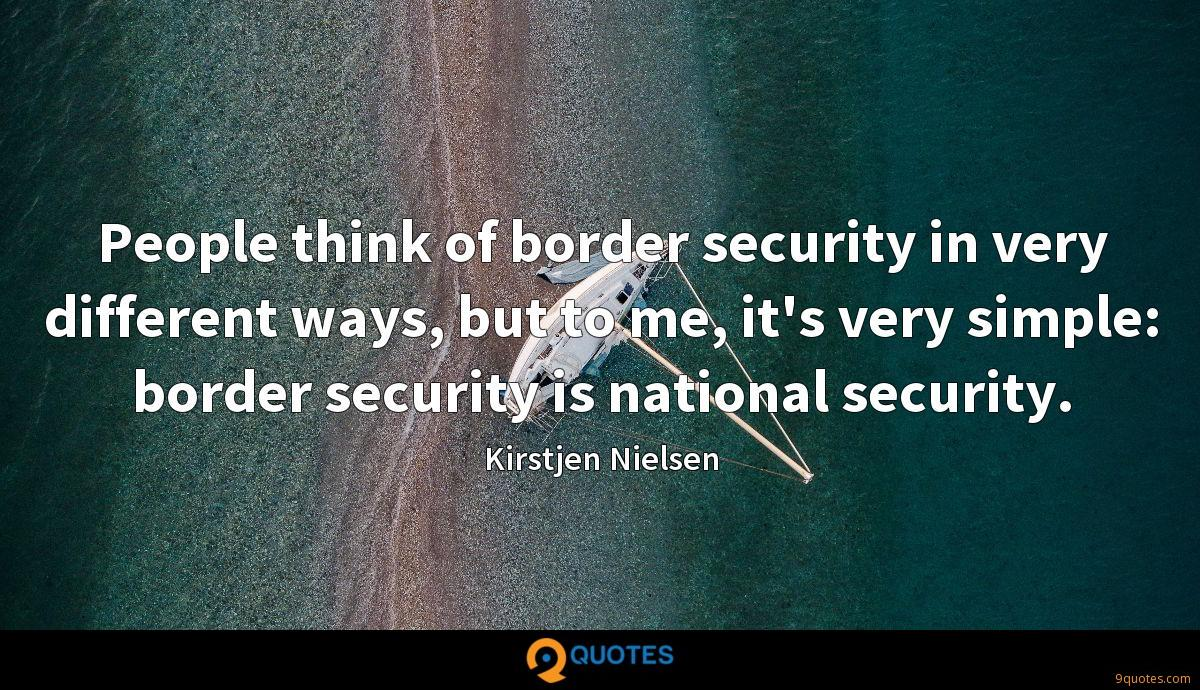 People think of border security in very different ways, but to me, it's very simple: border security is national security.