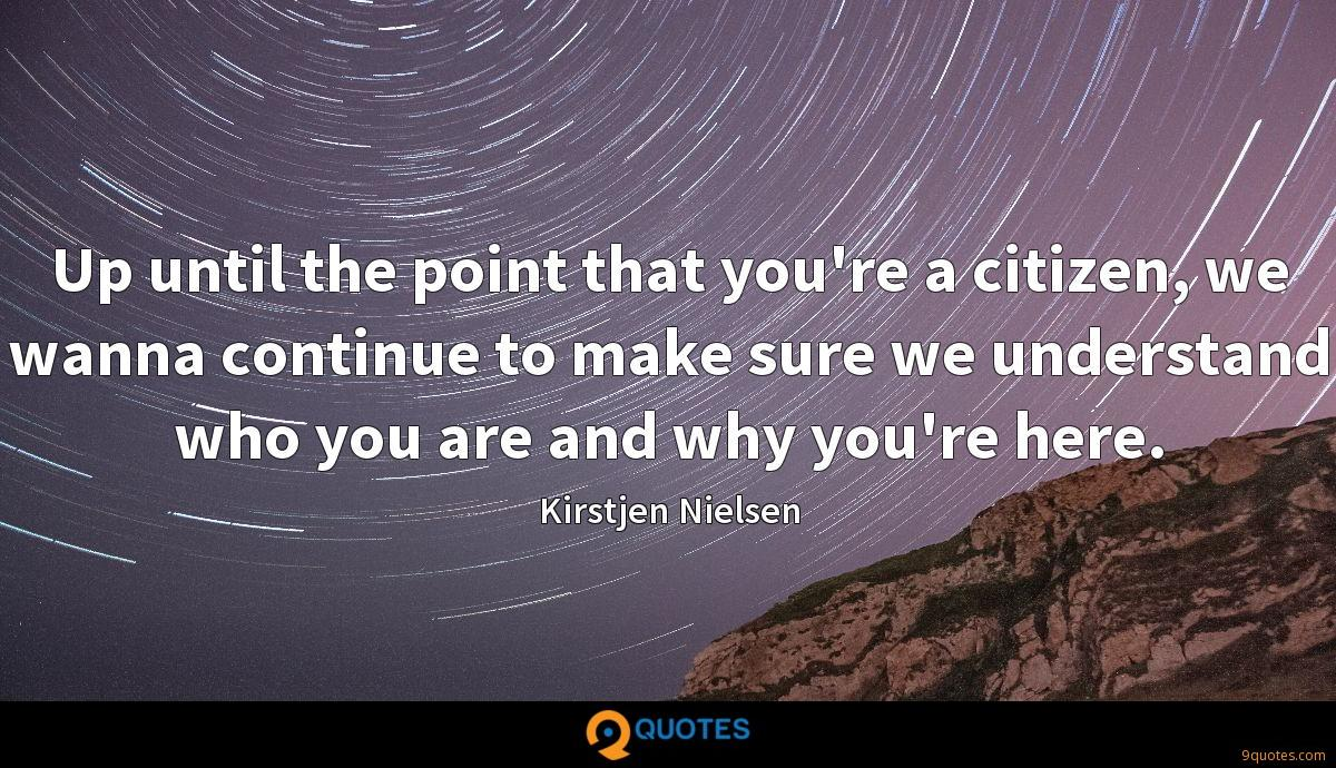 Up until the point that you're a citizen, we wanna continue to make sure we understand who you are and why you're here.