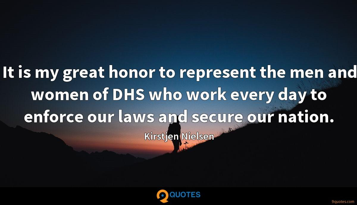 It is my great honor to represent the men and women of DHS who work every day to enforce our laws and secure our nation.