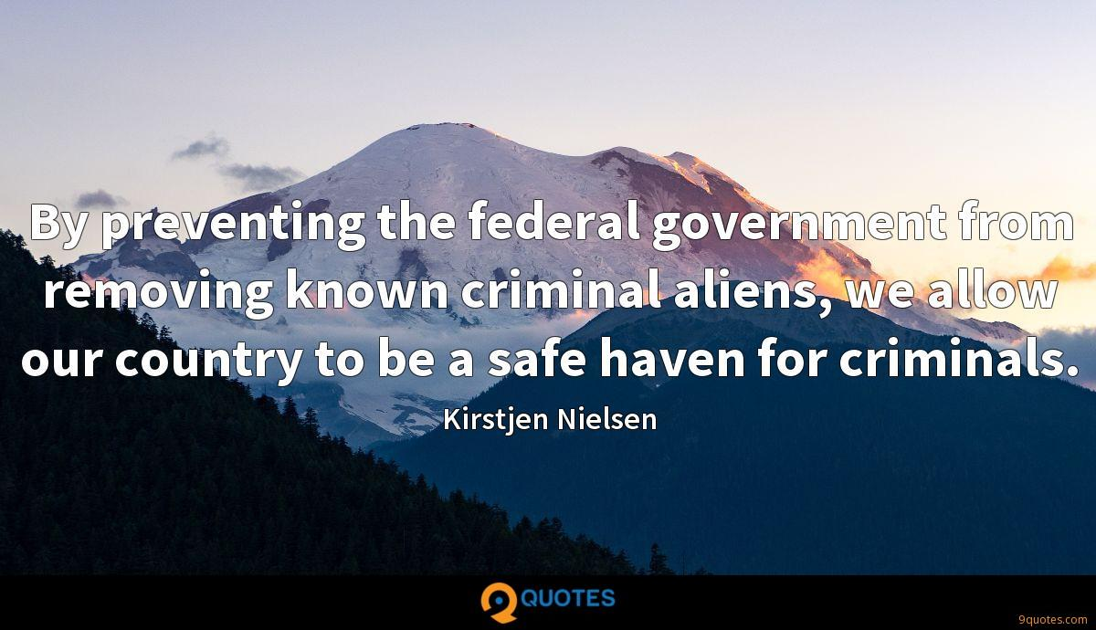 By preventing the federal government from removing known criminal aliens, we allow our country to be a safe haven for criminals.