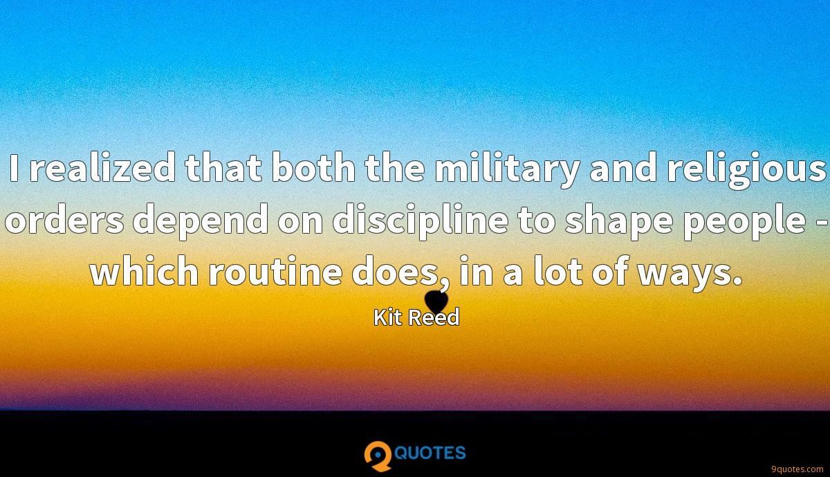 I realized that both the military and religious orders depend on discipline to shape people - which routine does, in a lot of ways.