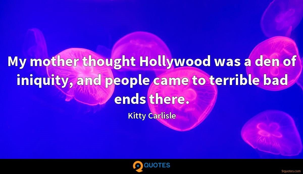 My mother thought Hollywood was a den of iniquity, and people came to terrible bad ends there.