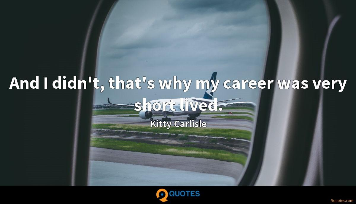 And I didn't, that's why my career was very short lived.