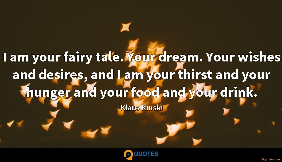I am your fairy tale. Your dream. Your wishes and desires, and I am your thirst and your hunger and your food and your drink.