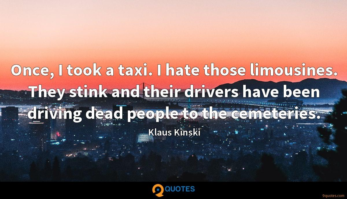 Once, I took a taxi. I hate those limousines. They stink and their drivers have been driving dead people to the cemeteries.