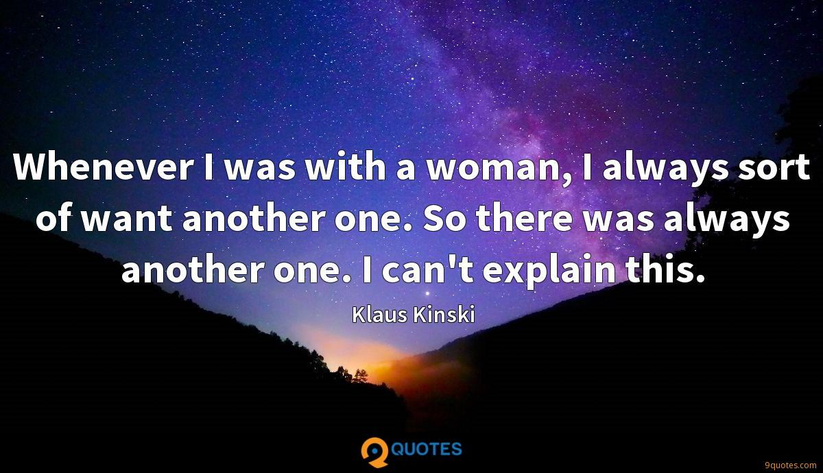 Whenever I was with a woman, I always sort of want another one. So there was always another one. I can't explain this.