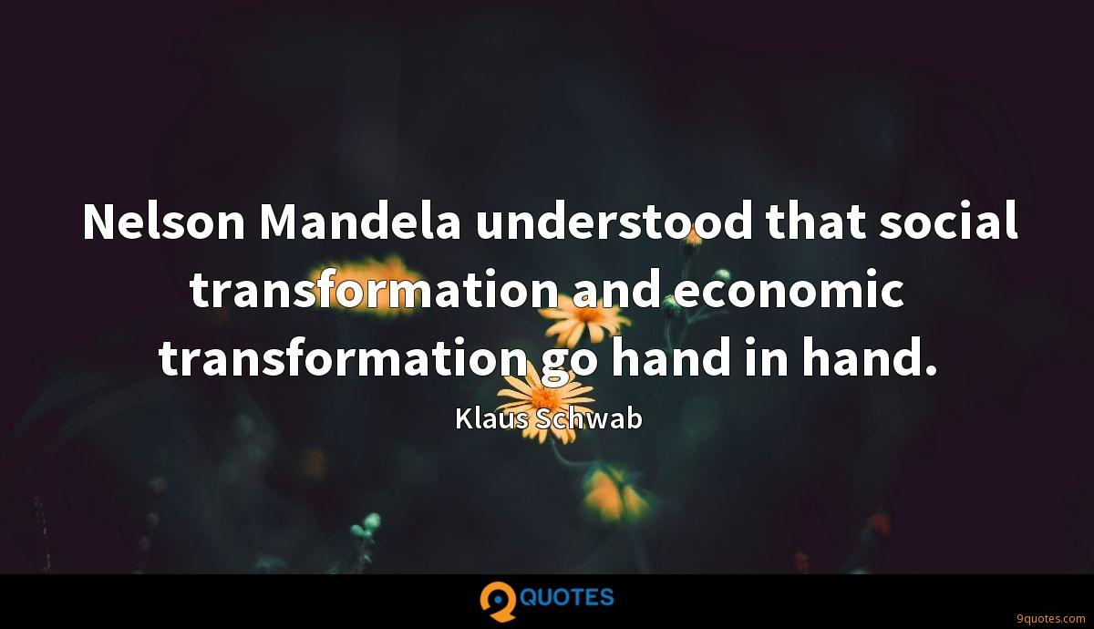 Nelson Mandela understood that social transformation and economic transformation go hand in hand.