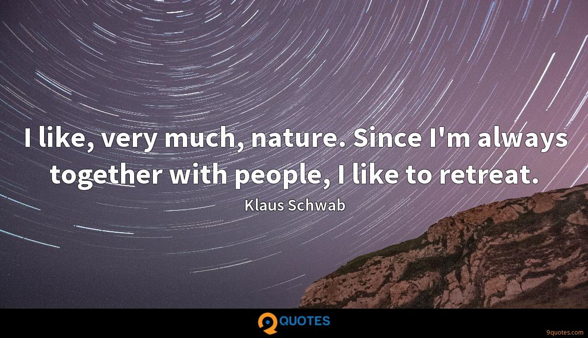 I like, very much, nature. Since I'm always together with people, I like to retreat.