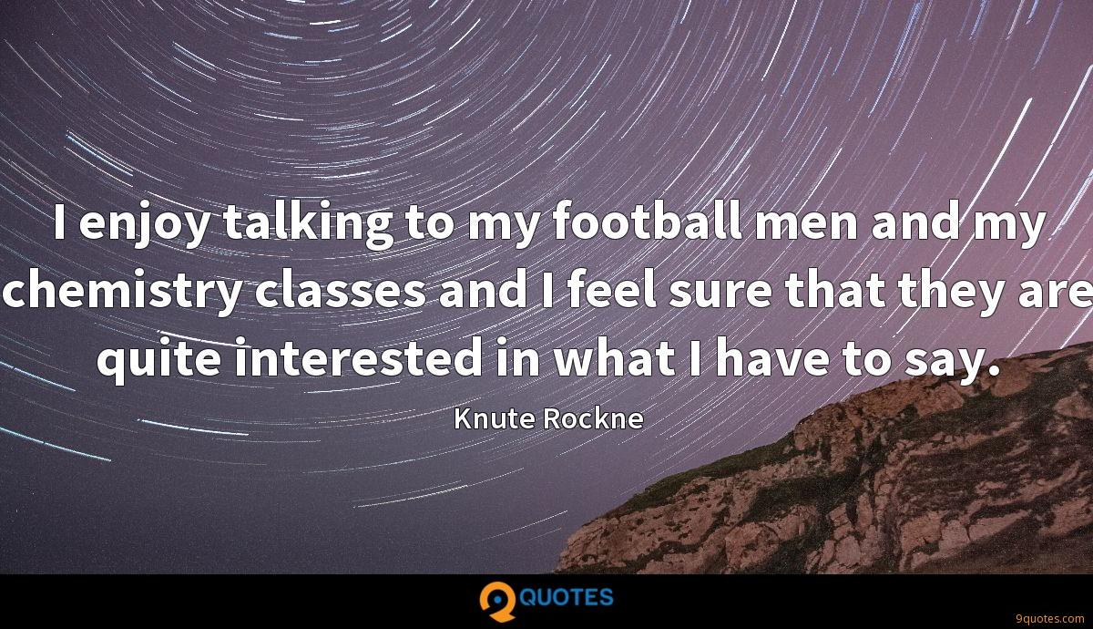 I enjoy talking to my football men and my chemistry classes and I feel sure that they are quite interested in what I have to say.