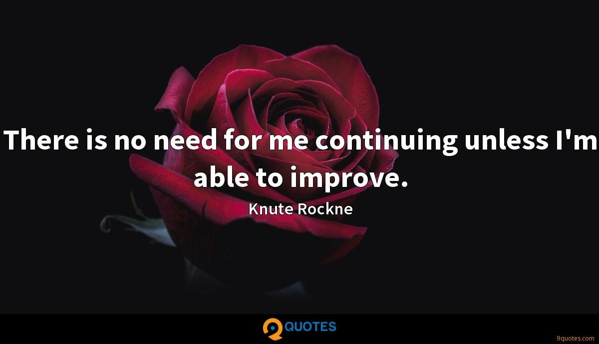 There is no need for me continuing unless I'm able to improve.