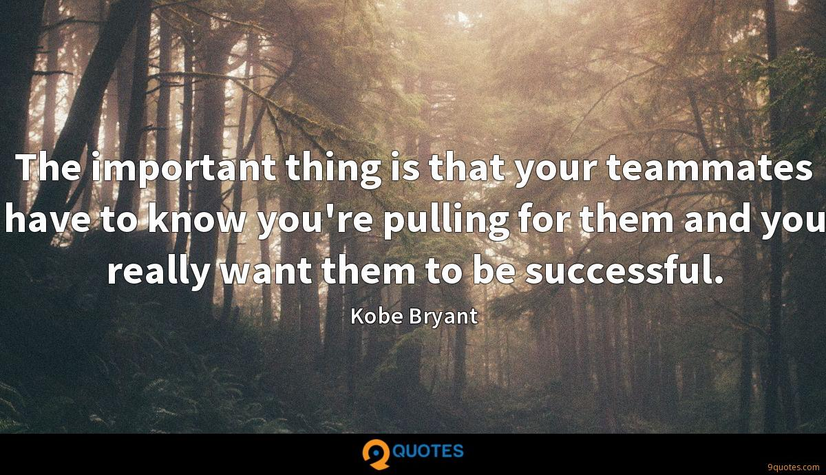 The important thing is that your teammates have to know you're pulling for them and you really want them to be successful.