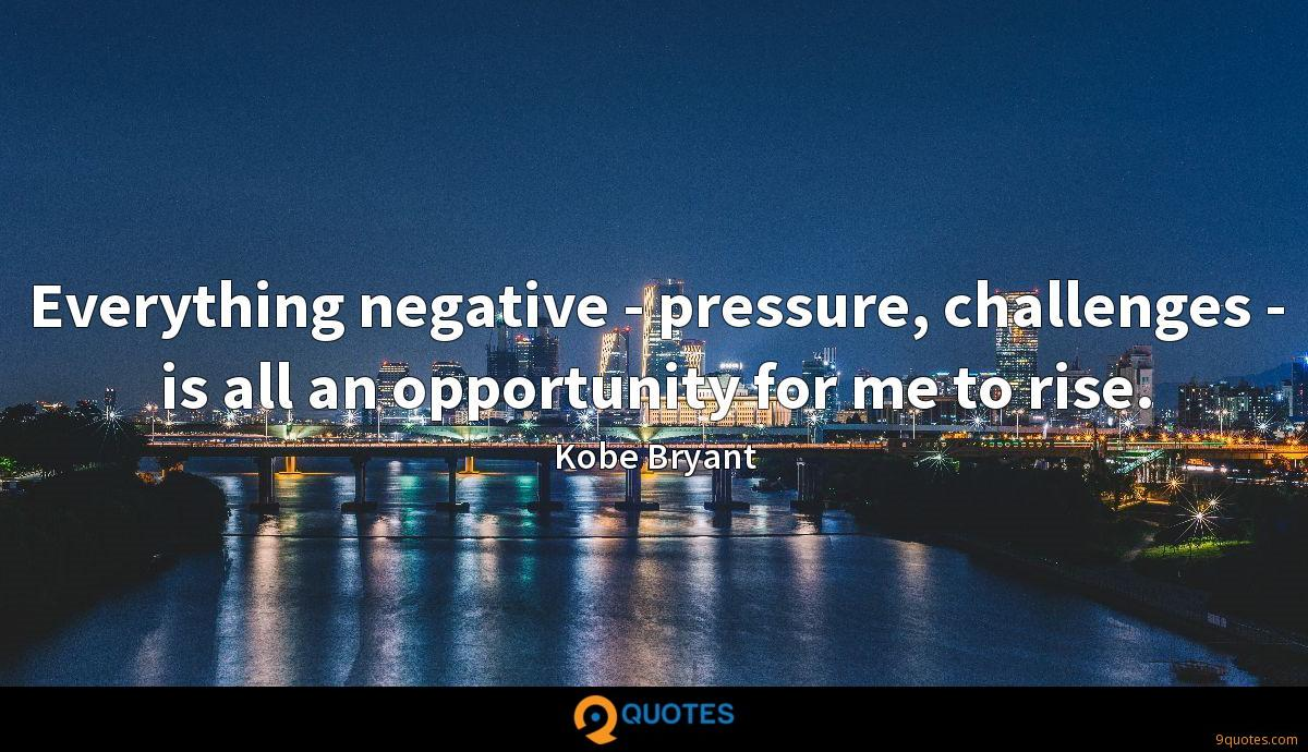 Everything negative - pressure, challenges - is all an opportunity for me to rise.