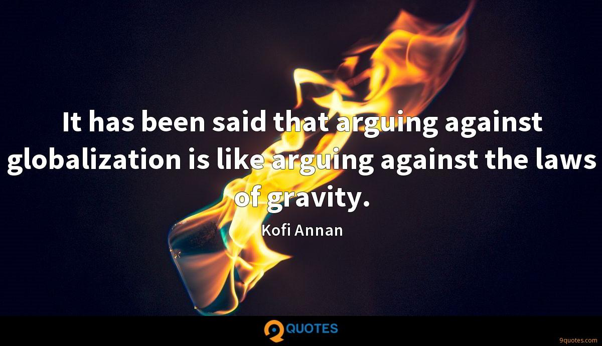 It has been said that arguing against globalization is like arguing against the laws of gravity.