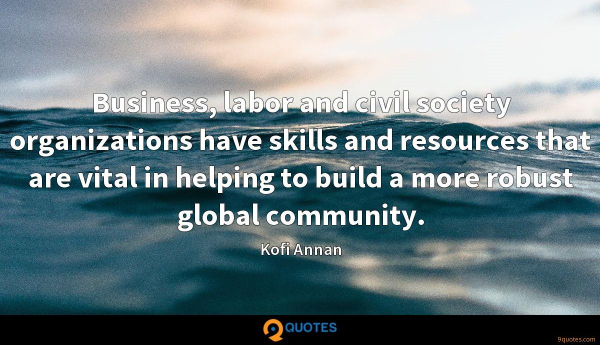 Business, labor and civil society organizations have skills and resources that are vital in helping to build a more robust global community.