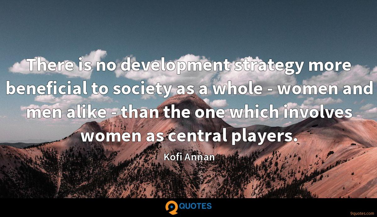 There is no development strategy more beneficial to society as a whole - women and men alike - than the one which involves women as central players.