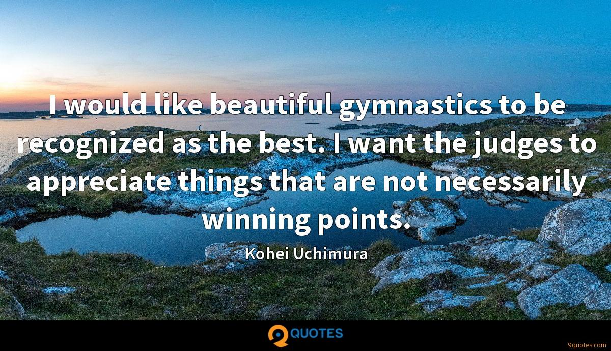 I would like beautiful gymnastics to be recognized as the best. I want the judges to appreciate things that are not necessarily winning points.