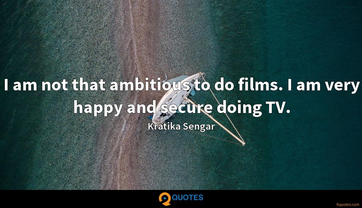 I am not that ambitious to do films. I am very happy and secure doing TV.