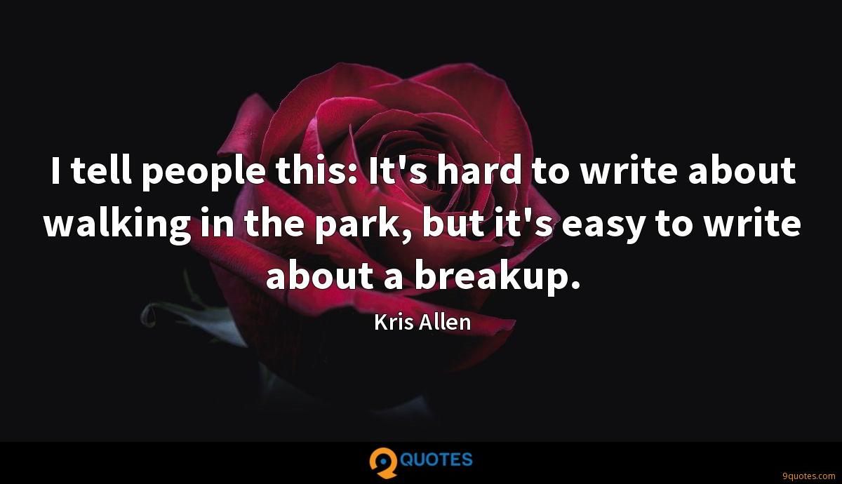 I tell people this: It's hard to write about walking in the park, but it's easy to write about a breakup.