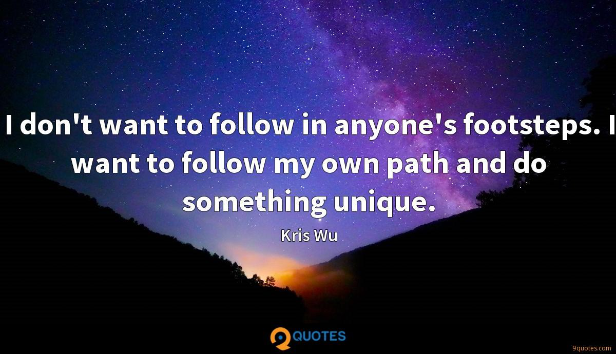 I don't want to follow in anyone's footsteps. I want to follow my own path and do something unique.