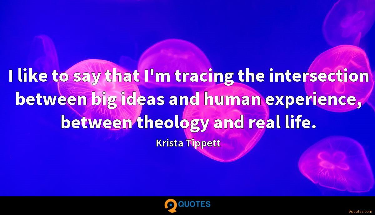 I like to say that I'm tracing the intersection between big ideas and human experience, between theology and real life.