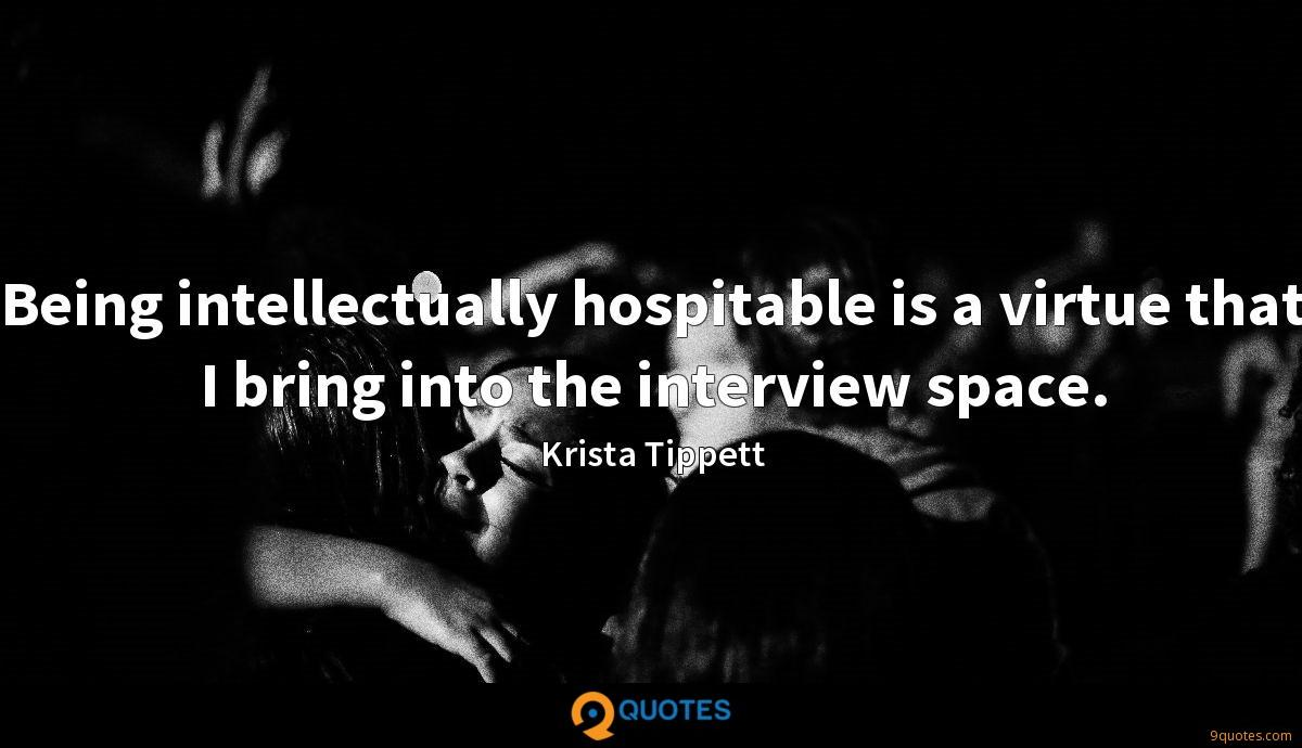 Being intellectually hospitable is a virtue that I bring into the interview space.