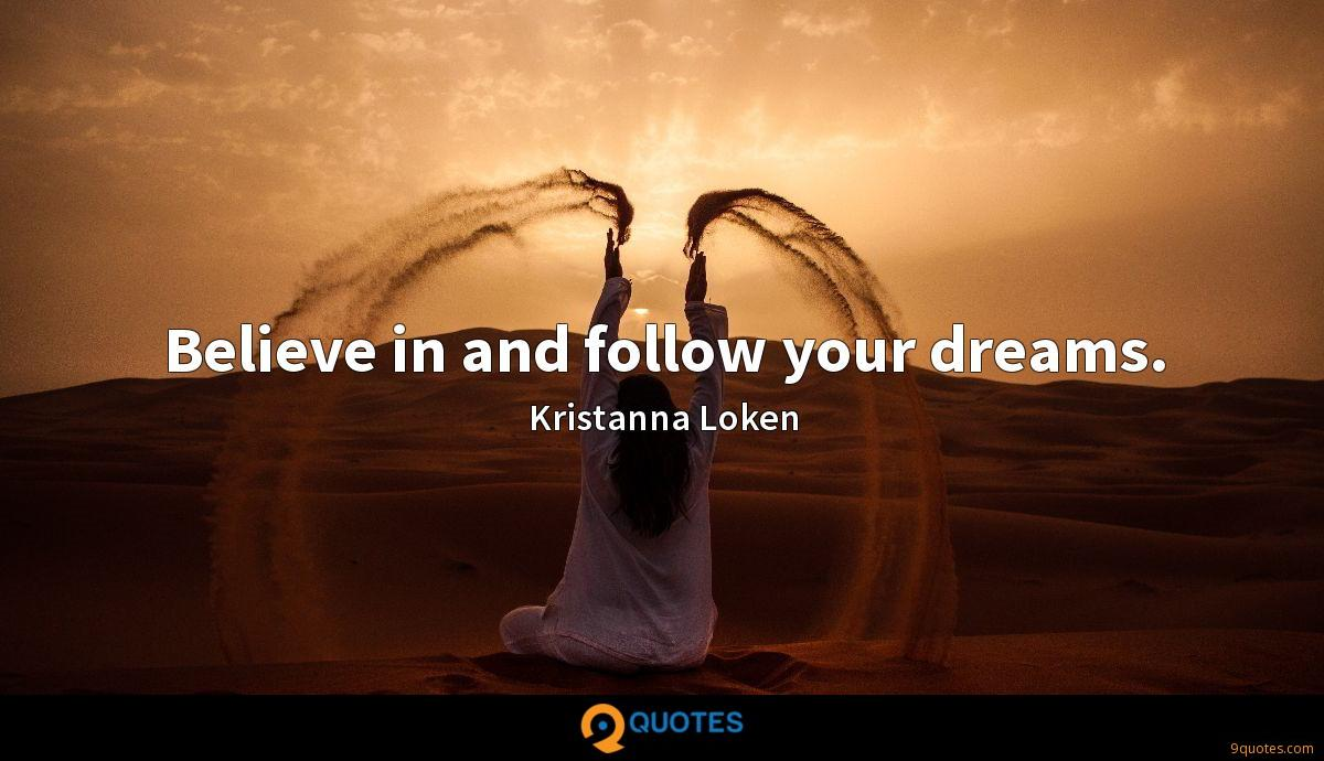 Believe in and follow your dreams.