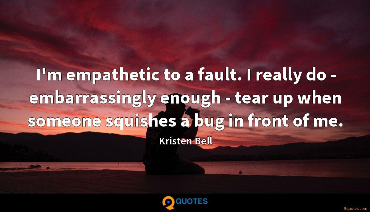 I'm empathetic to a fault. I really do - embarrassingly enough - tear up when someone squishes a bug in front of me.