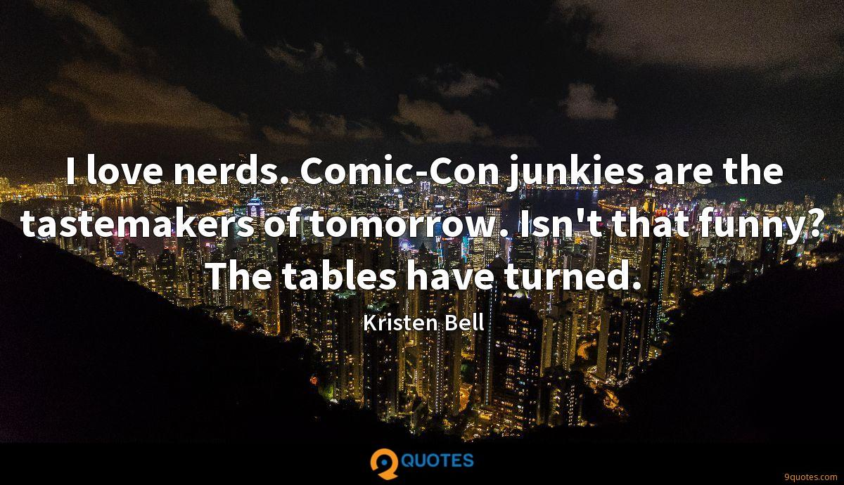 I love nerds. Comic-Con junkies are the tastemakers of tomorrow. Isn't that funny? The tables have turned.