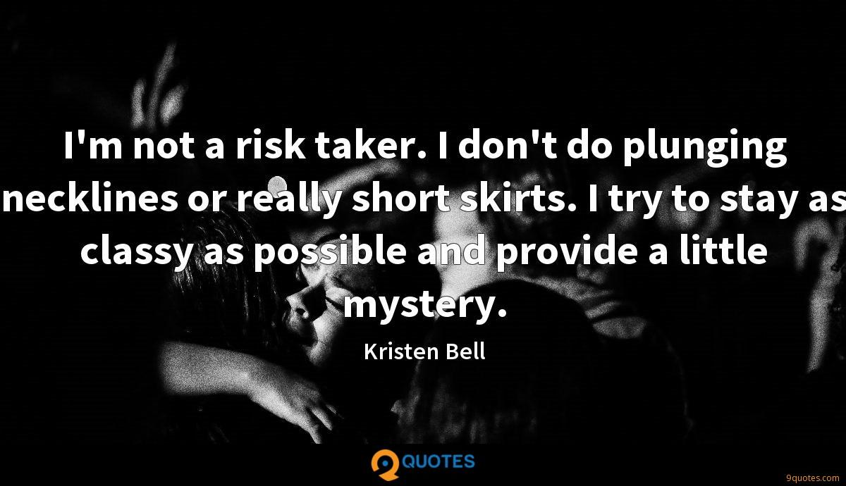 I'm not a risk taker. I don't do plunging necklines or really short skirts. I try to stay as classy as possible and provide a little mystery.