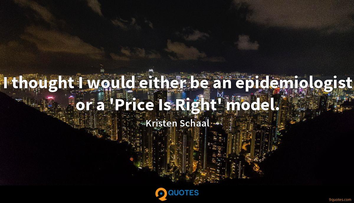 I thought I would either be an epidemiologist or a 'Price Is Right' model.